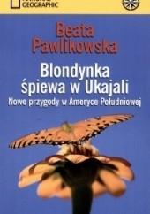 Okładka książki Blondynka śpiewa w Ukajali. Nowe przygody w Ameryce Południowej Beata Pawlikowska