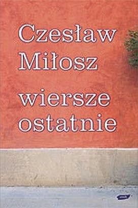 Wiersze Ostatnie Czesław Miłosz 49864 Lubimyczytaćpl