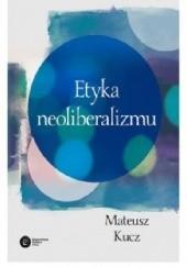 Okładka książki Etyka neoliberalizmu Mateusz Kucz