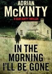 Okładka książki In the Morning I'll be Gone Adrian McKinty