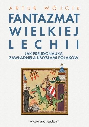 Okładka książki Fantazmat Wielkiej Lechii. Jak pseudonauka zawładnęła umysłami Polaków Artur Wójcik