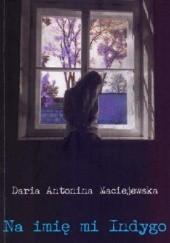 Okładka książki Na imię mi Indygo Daria Antonina Maciejewska