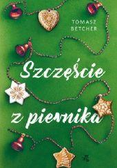 Okładka książki Szczęście z piernika Tomasz Betcher