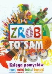 Okładka książki Zrób to sam. Księga pomysłów rysuj, maluj, twórz i baw się! Traci Bunkers,kath Durkin,Melanie Grimshaw,Wendy Walker