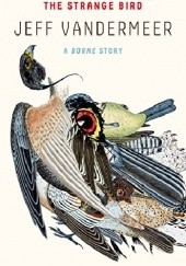 Okładka książki The Strange Bird: A Borne Story Jeff VanderMeer
