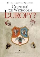 Okładka książki Co zrobić ze wschodem Europy? Hipolit Korwin-Milewski