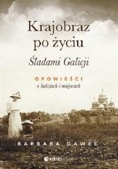 Okładka książki Krajobraz po życiu. Śladami Galicji. Opowieści o ludziach i miejscach Barbara Gaweł