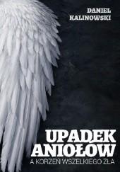 Okładka książki Upadek Aniołów a korzeń wszelkiego zła Daniel Kalinowski