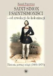 Okładka książki Saint-Simon i saintsimoniści - od rewolucji do kolonizacji. Historia pewnej religii (1803-1870) Kamil Popowicz