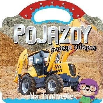 Okładka książki Pojazdy małego chłopca. Na budowie Agnieszka Bator,Ilona Brydak
