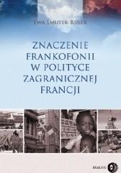 Okładka książki Znaczenie Frankofonii w polityce zagranicznej Francji Ewa Smutek-Rusek