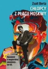 Okładka książki Chłopcy z Placu Moskwy. Opowieść o węgierskiej młodzieży lat 60 Zsolt Berta