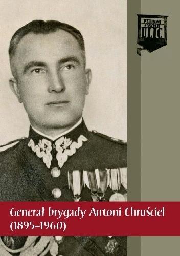 Okładka książki Generał brygady Antoni Chruściel (1895-1960) Maciej Żuczkowski