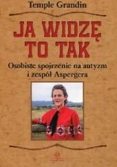 Okładka książki Ja widzę to tak. Osobiste spojrzenie na autyzm i zespół Aspergera Temple Grandin