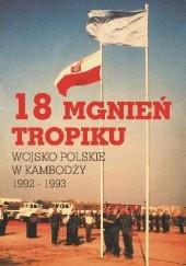 Okładka książki 18 mgnień tropiku. Wojsko Polskie w Kambodży 1992 - 1993 praca zbiorowa