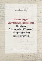 Okładka książki Aktion gegen Universitäts-Professoren (Kraków, 6 listopada 1939 roku) i okupacyjne losy aresztowanych Irena Paczyńska