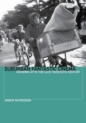 Okładka książki Suburban Fantastic Cinema: Growing Up in the Late Twentieth Century Angus McFadzean