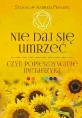Okładka książki Nie daj się umrzeć, czyli popierdywanie metafizyką Stanisław Andrzej Penksyk