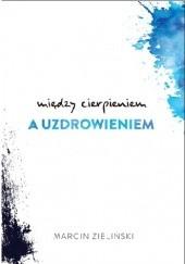 Okładka książki Między cierpieniem a uzdrowieniem Marcin Zieliński