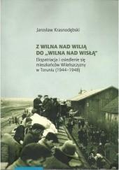 """Okładka książki Z Wilna nad Wilią do """"Wilna nad Wisłą"""". Ekspatriacja i osiedlenie się mieszkańców Wileńszczyzny w Toruniu (1944–1948) Jarosław Krasnodębski"""