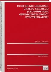 Okładka książki Uchybienie godności urzędu sędziego jako podstawa odpowiedzialności dyscyplinarnej Michał Laskowski