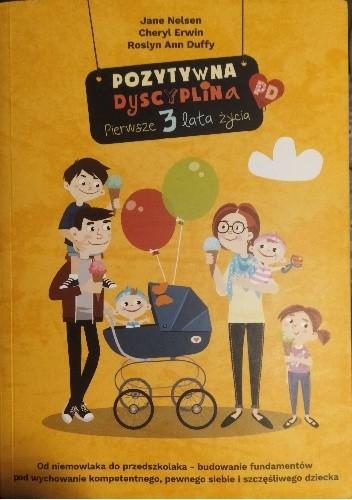 Okładka książki Pozytywna dyscyplina. Pierwsze 3 lata życia. Od niemowlaka do przedszkolaka - budowanie fundamentów pod wychowanie kompetentnego, pewnego siebie i szczęśliwego dziecka Roslyn Ann Duffy,Cheryl L. Erwin,Jane Nelsen