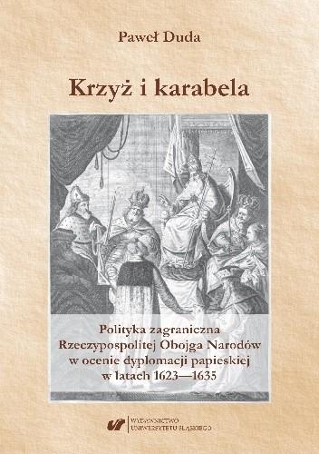 Okładka książki Krzyż i karabela. Polityka zagraniczna Rzeczypospolitej Obojga Narodów w ocenie dyplomacji papieskiej w latach 1623–1635 Paweł Duda