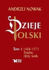 Okładka książki Dzieje Polski. Tom 4. Trudny złoty wiek Andrzej Nowak