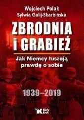 Okładka książki Zbrodnia i grabież. Jak Niemcy tuszują prawdę o sobie. Wojciech Polak,Sylwia Galij-Skarbińska