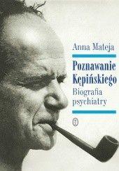 Okładka książki Poznawanie Kępińskiego. Biografia psychiatry Anna Mateja