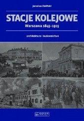 Okładka książki Stacje kolejowe. Warszawa 1845-1915 Jarosław Zieliński