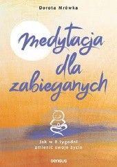 Okładka książki Medytacja dla zabieganych. Jak w 8 tygodni zmienić swoje życie Dorota Mrówka