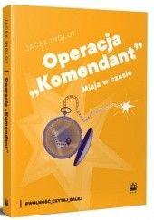 """Okładka książki Operacja """"Komendant"""". Misja w czasie Jacek Inglot"""