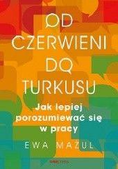 Okładka książki Od czerwieni do turkusu. Jak lepiej porozumiewać się w pracy Ewa Mażul