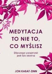 Okładka książki Medytacja to nie to, co myślisz Jon Kabat-Zinn