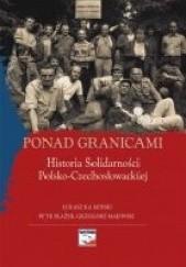 Okładka książki Ponad granicami. Historia Solidarności Polsko-Czechosłowackiej Łukasz Kamiński (historyk),Grzegorz Majewski,Petr Blažek
