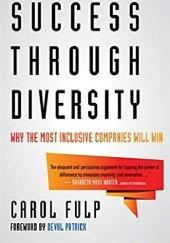 Okładka książki Success Through Diversity: Why the Most Inclusive Companies Will Win Carol Fulp