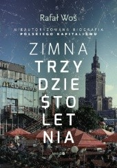 Okładka książki Zimna trzydziestoletnia. Nieautoryzowana biografia polskiego kapitalizmu Rafał Woś