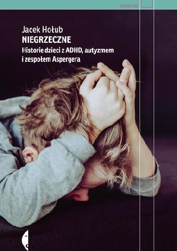 Okładka książki Niegrzeczne. Historie dzieci z ADHD, autyzmem i zespołem Aspergera Jacek Hołub