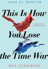 Okładka książki This Is How You Lose the Time War Max Gladstone, Amal El-Mohtar