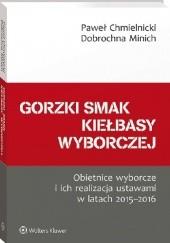 Okładka książki Gorzki smak kiełbasy wyborczej. Obietnice wyborcze i ich realizacja ustawami w latach 2015-2016 Paweł Chmielnicki,Dobrochna Minich