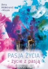 Okładka książki Pasja życia - życie z pasją. Rodzicielstwo Anna Hildebrandt-Mrozek