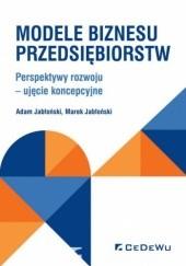 Okładka książki Modele biznesu przedsiębiorstw. Perspektywy rozwoju - ujęcie koncepcyjne Marek Jabłoński