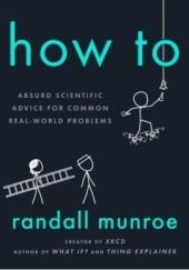 Okładka książki How To: Absurd Scientific Advice for Common Real-World Problems