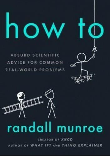 Okładka książki How To: Absurd Scientific Advice for Common Real-World Problems Randall Munroe