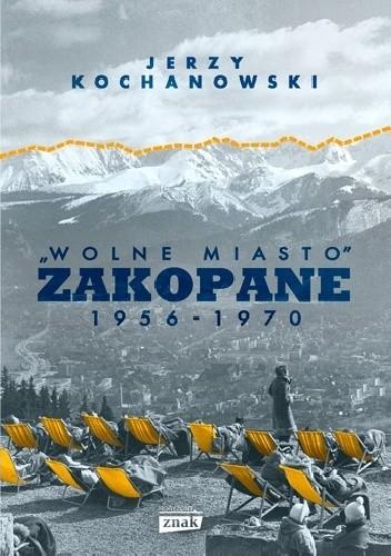 """Okładka książki """"Wolne miasto"""" Zakopane 1956-1970 Jerzy Kochanowski"""