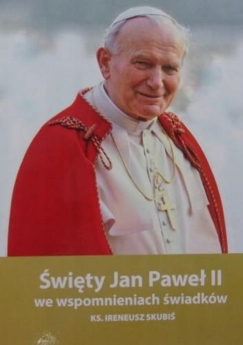 Okładka książki Święty Jan Paweł II we wspomnieniach świadków Ireneusz Skubiś