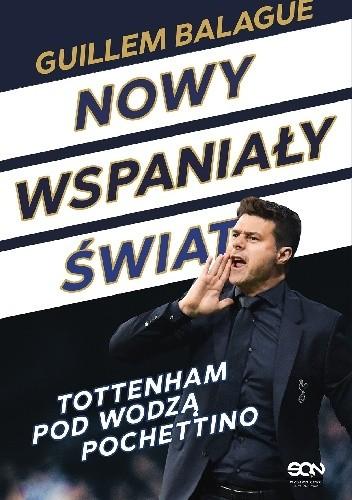Okładka książki Nowy wspaniały świat. Tottenham pod wodzą Pochettino. Guillem Balagué