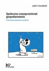 Okładka książki Społeczna czasoprzestrzeń gospodarowania. W kierunku ekonomii wartości Jerzy Hausner