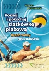 Okładka książki Poznaj i pokochaj siatkówkę plażową. Beach volley - pasja, sport i styl życia Mariusz Rzeszotek